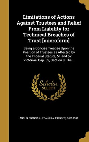 LIMITATIONS OF ACTIONS AGAINST: Being a Concise Treatise Upon the Position of Trustees as Affected by the Imperial Statute, 51 and 52 Victoriae, Cap. 59, Section 8, The...