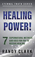 Healing Power!: 7 Supernatural Methods God Uses For You To Receive Healing (Eternal Truth)