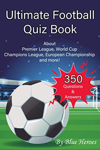 Ultimate Football Quiz Book: Football Fan Gift - 350 Questions & Answers about Premier League, World Cup Champions League, European Championship and more!