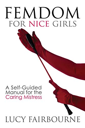 Femdom for Nice Girls: A Self-Guided Manual for the Caring Mistress