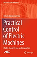 Practical Control of Electric Machines: Model-Based Design and Simulation (Advances in Industrial Control)