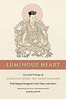 Luminous Heart: Essential Writings of Rangjung Dorje, the Third Karmapa