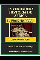 La Verdadera Historia de África: EL PRÓXIMO PAPA: Y LA SANTIDAD DEL REINO (HISTORY OF AFRICA)