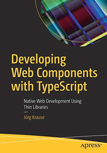 Developing Web Components with TypeScript: Native Web Development Using Thin Libraries Front Cover