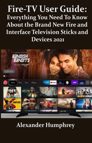 Fire-TV User Guide: Everything You Need To Know About the Brand New Fire and Interface Television Sticks and Devices 2021: New Hidden Tips and Tricks to Master the New Fire-TV 2021
