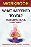 Workbook for What Happened to you?:: By Bruce D. Perry, MD, PhD & Oprah Winfrey: Conversations on Trauma, Resilience, and Healing