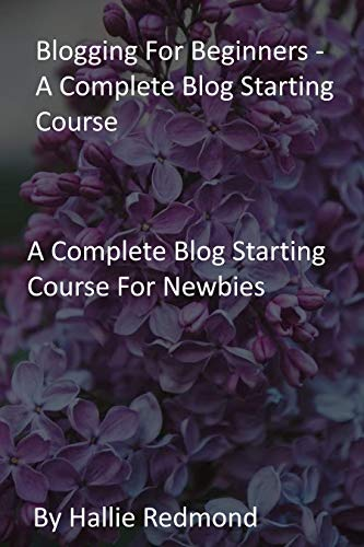 Blogging For Beginners - A Complete Blog Starting Course: A Complete Blog Starting Course For Newbies