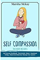Self Compassion: This Book Includes: Self Esteem Workbook, Narcissistic Abuse, Emotional Eating, Dialectical Behavior Therapy for Anxiety