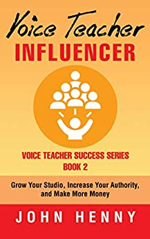 Voice Teacher Influencer: Grow Your Studio, Increase Your Authority, and Make More Money (Voice Teacher Success Book 2) by [John Henny]