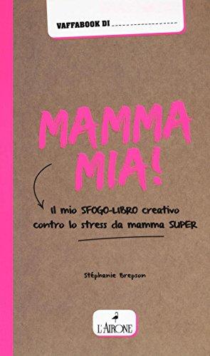 Mamma mia! Il mio sfogo-libro creativo contro lo stress da mamma super