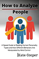 How To Analyze People: A Speed Guide to Reading Human Personality Types and How Different Behaviors Are Manipulated by Mind Control