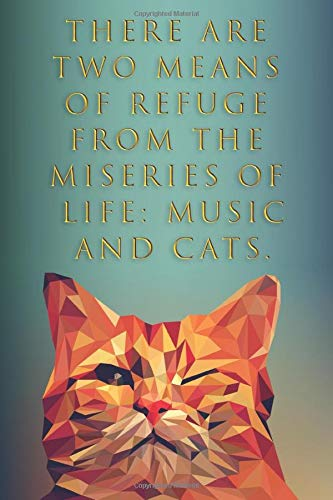 There Are Two Means Of Refuge From The Miseries Of Life: Music And Cats.: True Cat Blank Lines Pages Notebook Journal  6x9