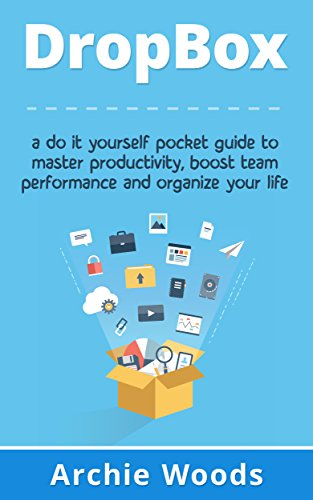 Dropbox: A Do-It-Yourself Pocket Guide To Master Productivity, Boost Team Performance and Organize Your Life (Dropbox app - Dropbox for beginners) (English Edition)