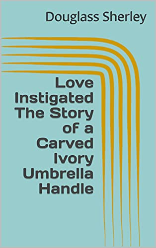 Love Instigated The Story of a Carved Ivory Umbrella Handle (English Edition)