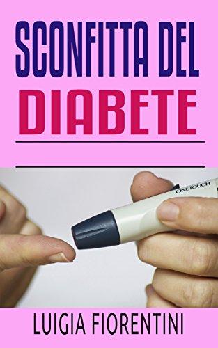 Sconfitta del diabete: Scopra i segreti per con successo fare fronte al diabete che vi insegnano come godere della vostra vita continuamente (Italian Edition)