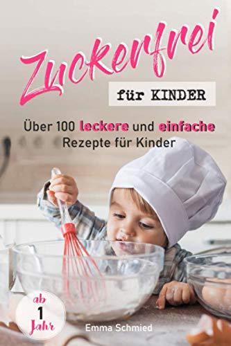 Zuckerfrei für Kinder: Über 100 leckere und einfache Rezepte für Kinder ab 1 Jahr