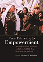 From Patriarchy to Empowerment: Women's Participation, Movements, and Rights in the Middle East, North Africa, and South Asia (Gender and Globalization)