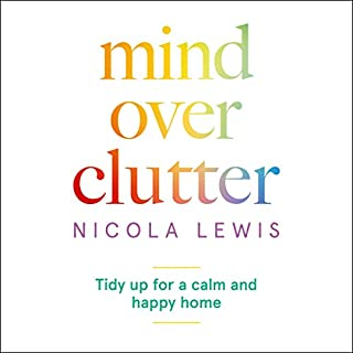 Mind over Clutter     Cleaning Your Way to a Calm and Happy Home              By:                                                                                                                                 Nicola Lewis                               Narrated by:                                                                                                                                 Nicola Lewis                      Length: 3 hrs and 48 mins     6 ratings     Overall 4.3