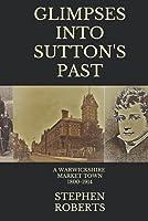 Glimpses Of Sutton's Past: A Warwickshire Market Town: 1800-1914