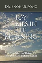 Joy Comes in the Morning: The Power of Drive, Discipline and Determination