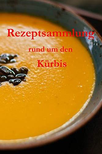 Rezeptsammlung rund um den Kürbis: Ein Kochbuch für Kürbisgerichte, von Familienrezepten bis hin zur eigenen Kreation!