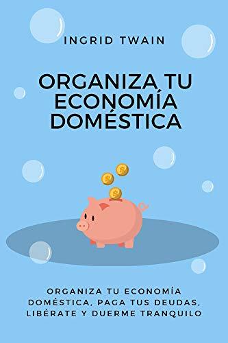 ORGANIZA TU ECONOMÍA DOMÉSTICA: Organiza tu economía doméstica, paga tus deudas, libérate y duerme tranquilo.