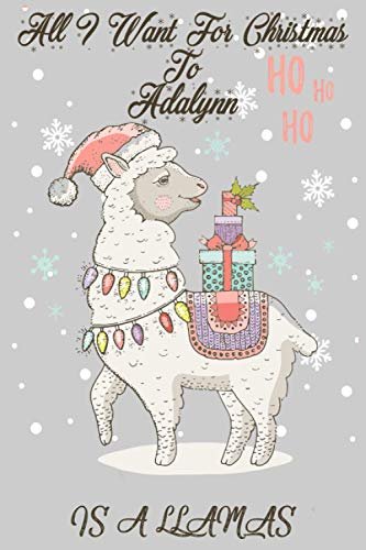 All I Want For Christmas to Adalynn Is A Llamas:: Personalized Llama Journal and Sketchbook For Kids, Girls, Men, Women. Who Loves Christmas And ... 6 x 9 - 100 Pages - Christmas Notebook