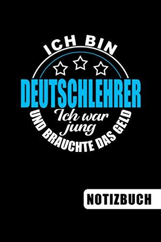 Ich bin Deutschlehrer - Ich war jung und brauchte das Geld: Deutschlehrer Geschenk: blanko Notizbuch   Journal   To Do Liste für Deutschlehrer und ... viel Platz für Notizen - Tolle Geschenkidee