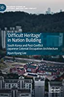 'Difficult Heritage' in Nation Building: South Korea and Post-Conflict Japanese Colonial Occupation Architecture (Palgrave Studies in Cultural Heritage and Conflict)