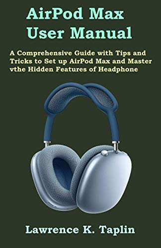 AirPod Max User Manual: A Comprehensive Guide with Tips and Tricks to Set up AirPod Max and Master the Hidden Features of Headphone