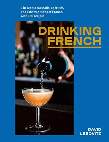 Drinking French: The Iconic Cocktails, Apéritifs, and Café Traditions of France, with 160 Recipes (English Edition)