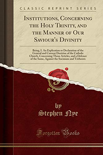 Institutions, Concerning the Holy Trinity, and the Manner of Our Saviour's Divinity: Being, I. An Explication or Declaration of the General and ... and a Defence of the Same, Against the Soci