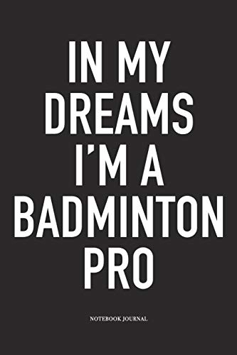 In My Dreams I'm A Badminton Pro: A 6x9 Inch Matte Softcover Diary Notebook With 120 Blank Lined Pages And A Funny Gaming Sports Cover Slogan