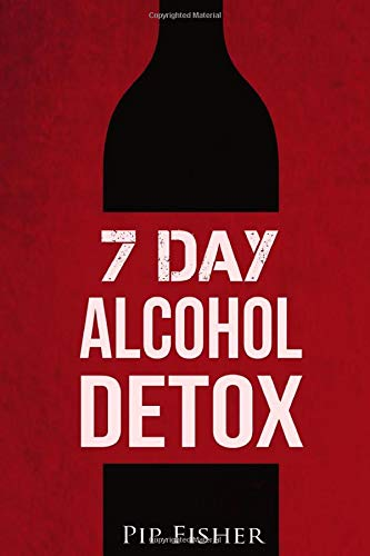 7 Day Alcohol Detox: How to run your own home alcohol detox and quit...