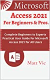 Microsoft Access 2021 for Beginners & Pros.: Complete Beginners to Experts Practical User Guide for Microsoft Access 2021 for All Users (English Edition)