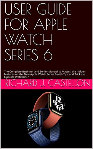 USER GUIDE FOR APPLE WATCH SERIES 6: The Complete Beginner and Senior Manual to Master, the hidden features on the New Apple Watch Series 6 with Tips and Tricks to Operate WatchOS 7 (English Edition)