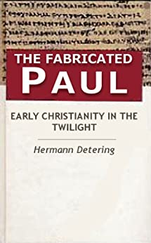 The Fabricated Paul. Early Christianity In The Twilight. by [Hermann Detering, Darrell Doughty]