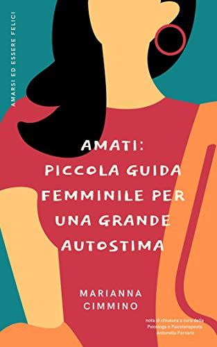 Amati: Piccola Guida Femminile per una Grande Autostima (Amarsi ed Essere Felici Vol. 1)
