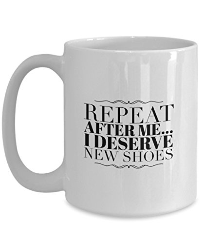 Funny Mug For Teen Girls - Coffee Cup 'Repeat After Me - 'I Deserve New Shoes' '