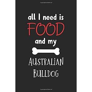 All I Need Is Food And My Australian Bulldog: Lined Journal, 120 Pages, 6 x 9, Funny Australian Bulldog Notebook Gift Idea, Black Matte Finish (Australian Bulldog Journal) 14