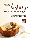 Hearty Bakery Recipes - Book 3: Tempting Artisanal Bread and Pastries (The Ultimate Collection of Bakebooks) (English Edition)
