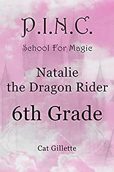 Natalie the Dragon Rider 6th Grade (P.I.N.C. School for Magic Book 1) by [Cat Gillette]