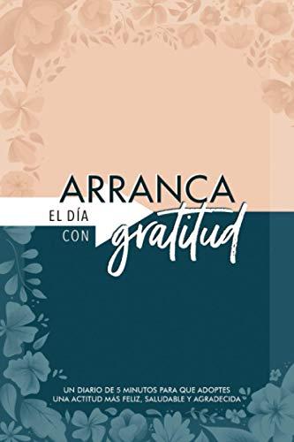 Arranca el día con gratitud: un diario de 5 minutos para que adoptes una actitud más feliz, saludable y agradecida