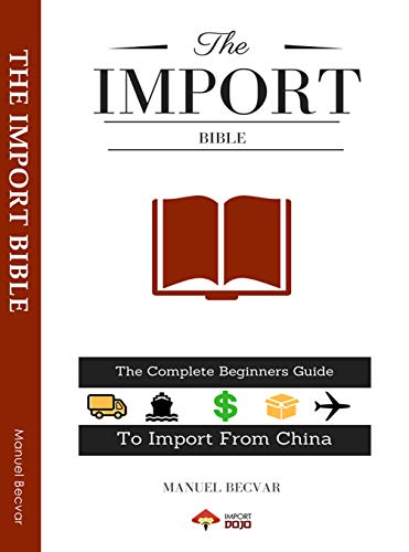 The Import Bible 2019 Edition: The complete beginners guide to successful importing from China (English Edition)