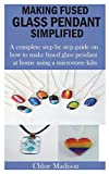MAKING FUSED GLASS PENDANT SIMPLIFIED: A complete step by step guide on how to make fused glass pendant at home using a microwave kiln
