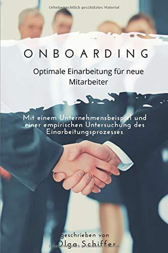Onboarding - Optimale Einarbeitung für neue Mitarbeiter: Mit einem Unternehmensbeispiel und einer empirischen Untersuchung des Einarbeitungsprozesses