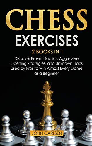 Chess Exercises: 2 Books in 1: Discover Proven Tactics, Aggressive Opening Strategies, and Unknown Traps Used by Pros to Win Almost Every Game as a Beginner