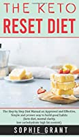 The Keto Reset Diet: The step by step Diet Manual an Approved and Effective, Simple and Proven way to build Good Habits. (Keto diet, Mental Clarity, Low carbohydrate High fat Content).