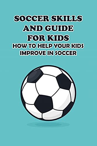 Soccer Skills and Guide for Kids: How to Help Your Kids Improve in Soccer: Kids Sport Book