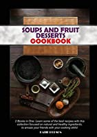 Soups and Fruit Desserts Cookbook: 2 Books in One: Learn some of the best recipes with this collection focused on natural and healthy ingredients, to amaze your friends with your cooking skills!